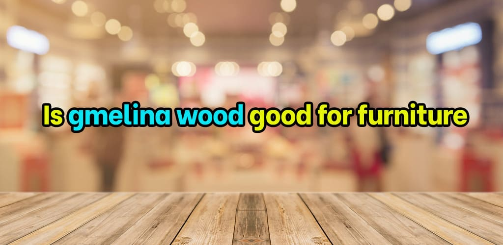 Is gmelina wood good for furniture